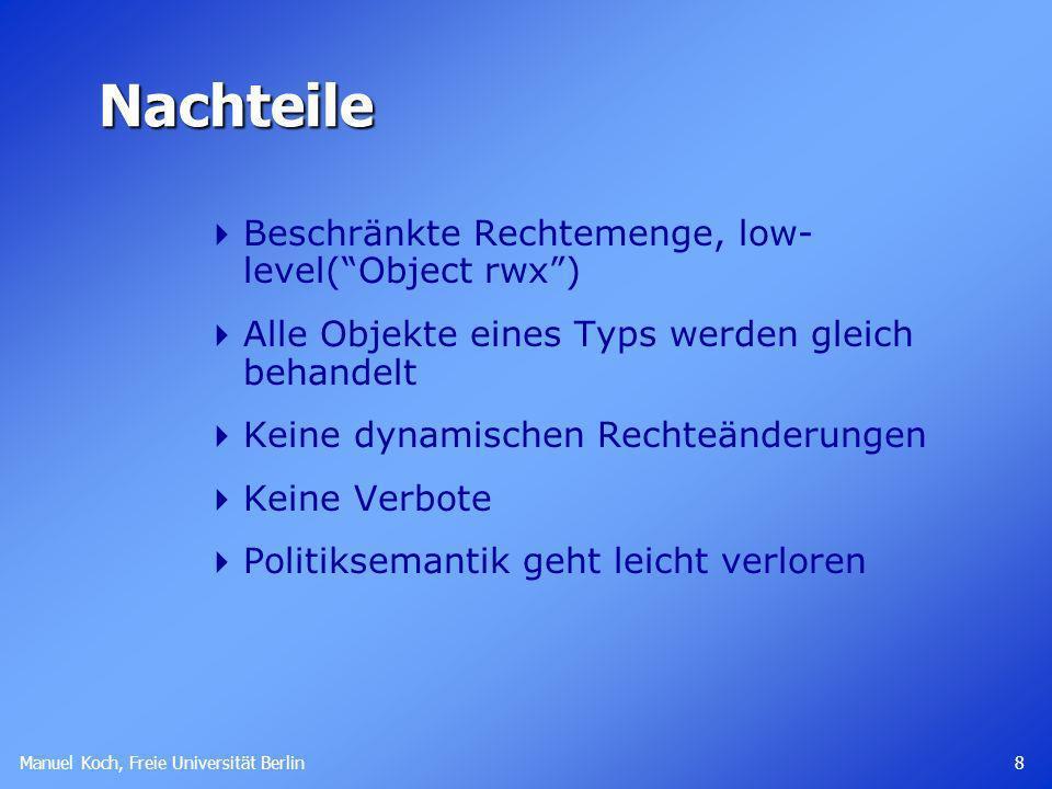 Manuel Koch, Freie Universität Berlin 8 Nachteile Beschränkte Rechtemenge, low- level(Object rwx) Alle Objekte eines Typs werden gleich behandelt Keine dynamischen Rechteänderungen Keine Verbote Politiksemantik geht leicht verloren