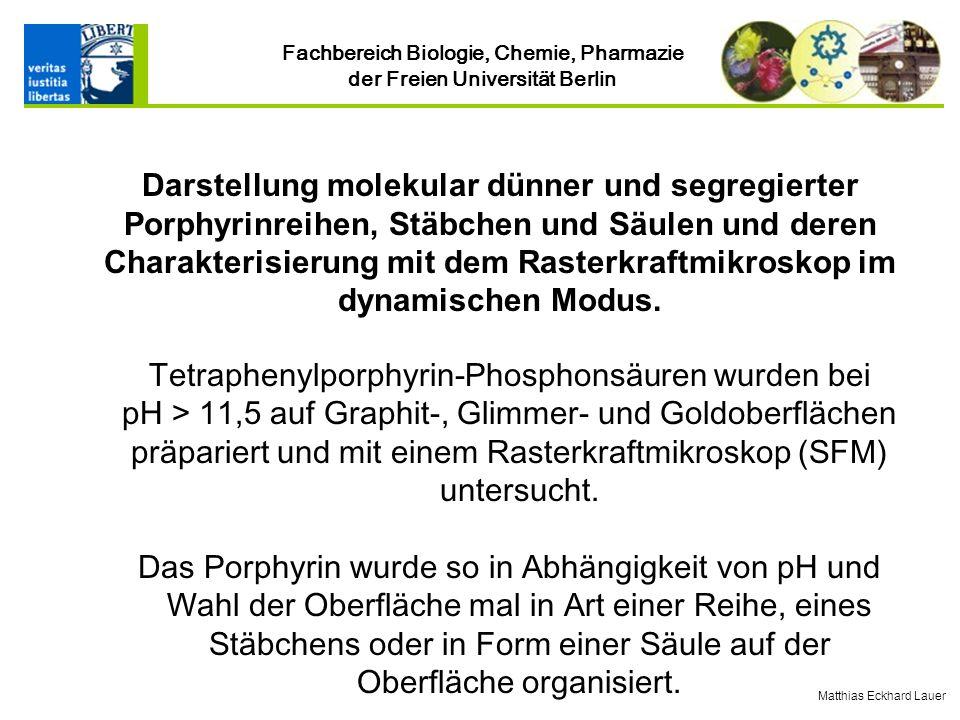 Fachbereich Biologie, Chemie, Pharmazie der Freien Universität Berlin Tetraphenylporphyrin-Phosphonsäuren wurden bei pH > 11,5 auf Graphit-, Glimmer- und Goldoberflächen präpariert und mit einem Rasterkraftmikroskop (SFM) untersucht.