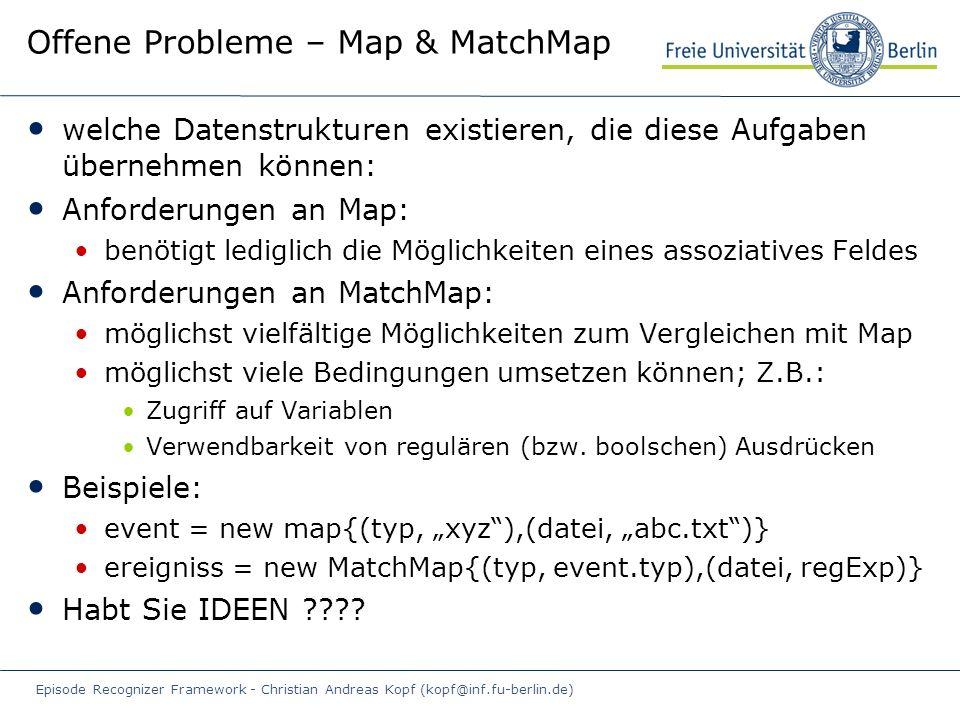 Episode Recognizer Framework - Christian Andreas Kopf (kopf@inf.fu-berlin.de) Offene Probleme – Map & MatchMap welche Datenstrukturen existieren, die diese Aufgaben übernehmen können: Anforderungen an Map: benötigt lediglich die Möglichkeiten eines assoziatives Feldes Anforderungen an MatchMap: möglichst vielfältige Möglichkeiten zum Vergleichen mit Map möglichst viele Bedingungen umsetzen können; Z.B.: Zugriff auf Variablen Verwendbarkeit von regulären (bzw.