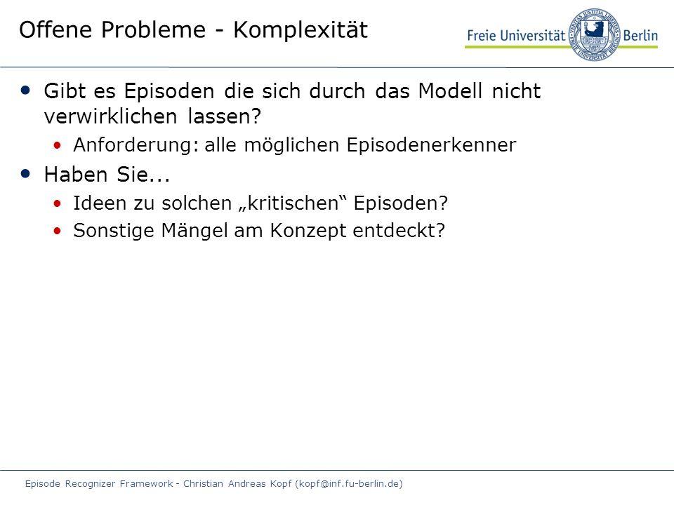 Episode Recognizer Framework - Christian Andreas Kopf (kopf@inf.fu-berlin.de) Offene Probleme - Komplexität Gibt es Episoden die sich durch das Modell nicht verwirklichen lassen.