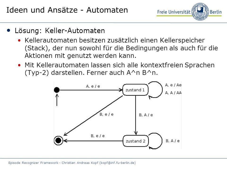 Episode Recognizer Framework - Christian Andreas Kopf (kopf@inf.fu-berlin.de) Ideen und Ansätze - Automaten Lösung: Keller-Automaten Kellerautomaten besitzen zusätzlich einen Kellerspeicher (Stack), der nun sowohl für die Bedingungen als auch für die Aktionen mit genutzt werden kann.