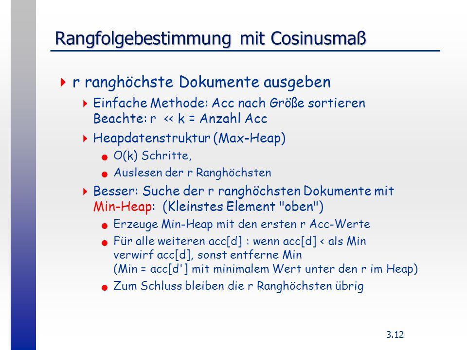 3.12 Rangfolgebestimmung mit Cosinusmaß r ranghöchste Dokumente ausgeben Einfache Methode: Acc nach Größe sortieren Beachte: r << k = Anzahl Acc Heapdatenstruktur (Max-Heap) O(k) Schritte, Auslesen der r Ranghöchsten Besser: Suche der r ranghöchsten Dokumente mit Min-Heap: (Kleinstes Element oben ) Erzeuge Min-Heap mit den ersten r Acc-Werte Für alle weiteren acc[d] : wenn acc[d] < als Min verwirf acc[d], sonst entferne Min (Min = acc[d ] mit minimalem Wert unter den r im Heap) Zum Schluss bleiben die r Ranghöchsten übrig