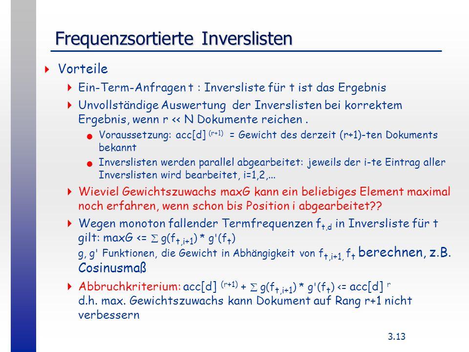 3.13 Frequenzsortierte Inverslisten Vorteile Ein-Term-Anfragen t : Inversliste für t ist das Ergebnis Unvollständige Auswertung der Inverslisten bei korrektem Ergebnis, wenn r << N Dokumente reichen.