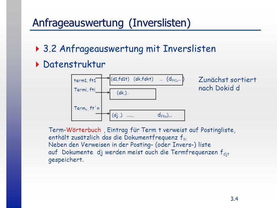 3.4 Anfrageauswertung (Inverslisten) 3.2 Anfrageauswertung mit Inverslisten Datenstruktur term1, ft1 Termi, fti Term n, ft´n (d1,fd1t) (dk,fdkt)....