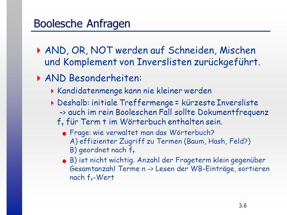 3.6 Boolesche Anfragen AND, OR, NOT werden auf Schneiden, Mischen und Komplement von Inverslisten zurückgeführt.