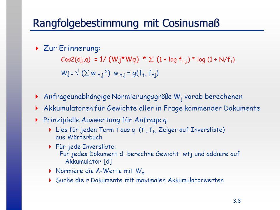 3.8 Rangfolgebestimmung mit Cosinusmaß Zur Erinnerung: Cos2(dj,q) = 1/ (Wj*Wq) * ( 1 + log f t,j ) * log (1 + N/f t ) W j = ( w t,j 2 ) w t,j = g(f t, f tj ) Anfrageunabhängige Normierungsgröße W j vorab berechenen Akkumulatoren für Gewichte aller in Frage kommender Dokumente Prinzipielle Auswertung für Anfrage q Lies für jeden Term t aus q (t, f t, Zeiger auf Inversliste) aus Wörterbuch Für jede Inversliste: Für jedes Dokument d: berechne Gewicht wtj und addiere auf Akkumulator [d] Normiere die A-Werte mit W d Suche die r Dokumente mit maximalen Akkumulatorwerten