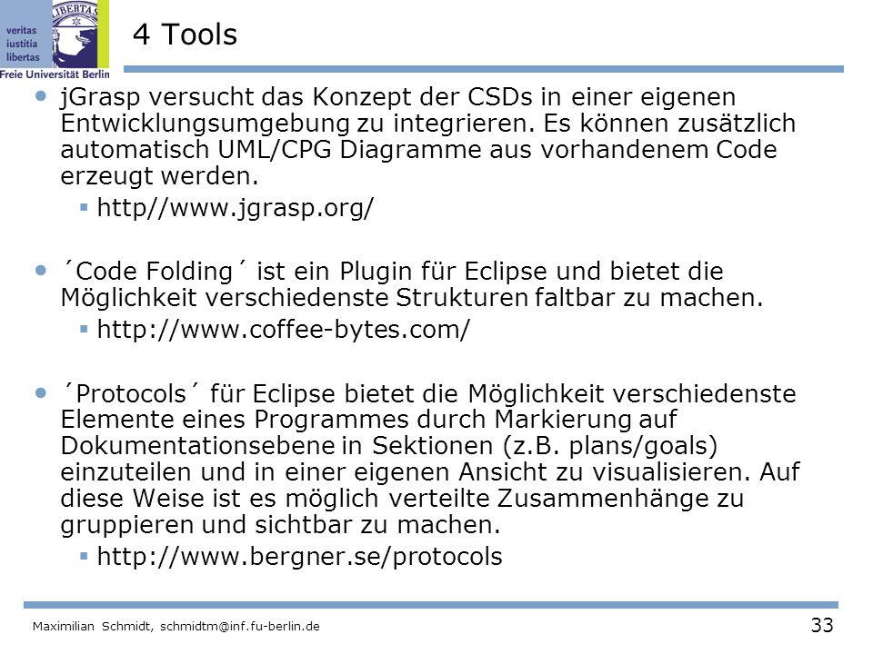 33 Maximilian Schmidt, schmidtm@inf.fu-berlin.de 4 Tools jGrasp versucht das Konzept der CSDs in einer eigenen Entwicklungsumgebung zu integrieren. Es