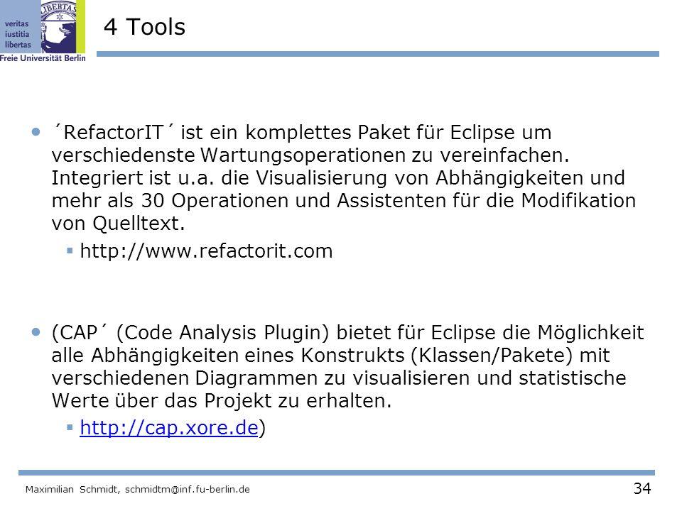 34 Maximilian Schmidt, schmidtm@inf.fu-berlin.de 4 Tools ´RefactorIT´ ist ein komplettes Paket für Eclipse um verschiedenste Wartungsoperationen zu ve