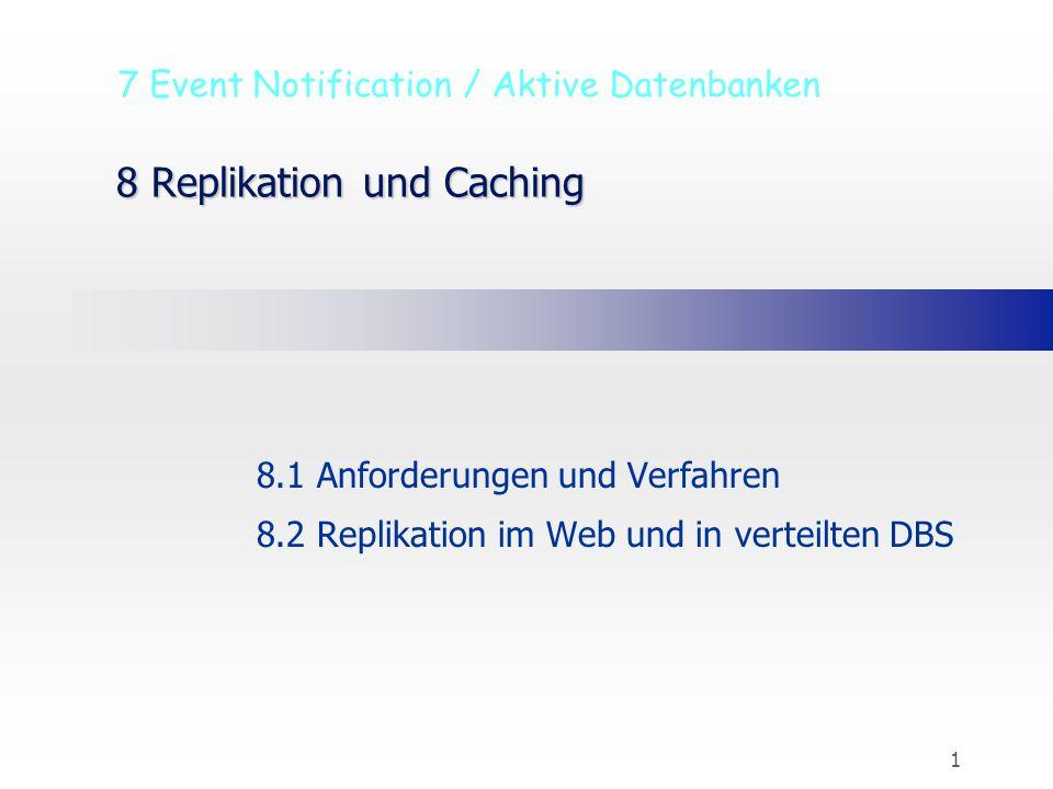 1 8 Replikation und Caching 8.1 Anforderungen und Verfahren 8.2 Replikation im Web und in verteilten DBS 7 Event Notification / Aktive Datenbanken