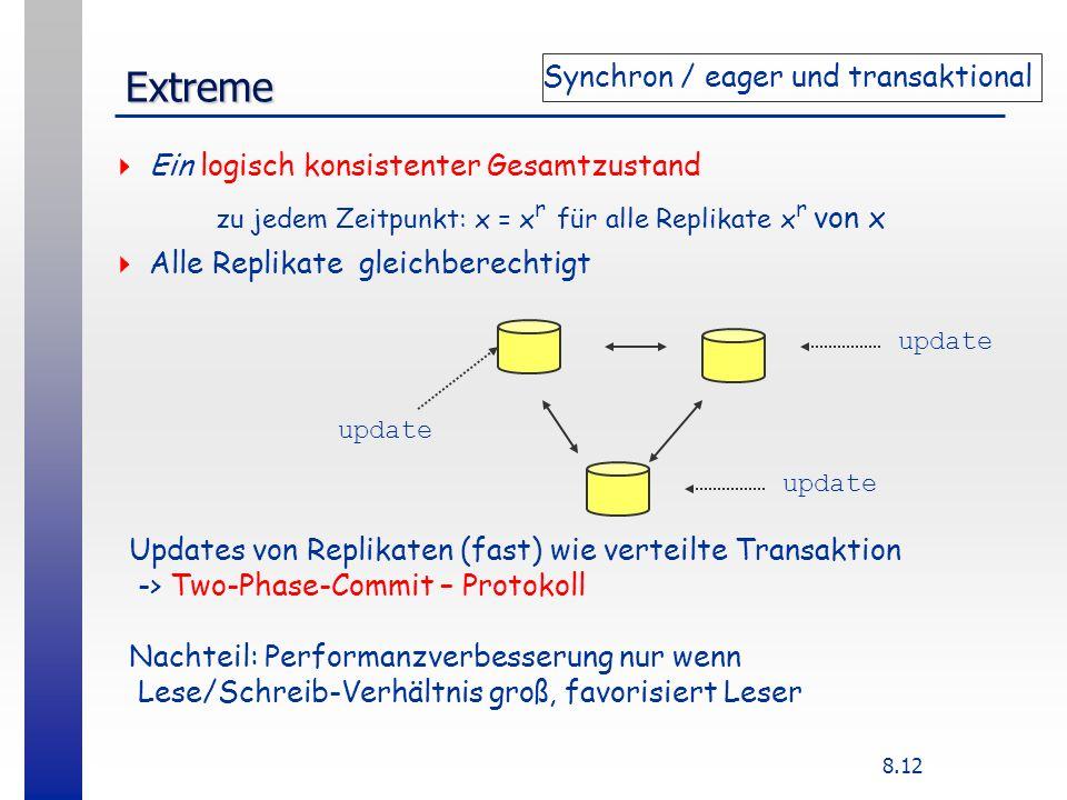 8.12 Extreme update Ein logisch konsistenter Gesamtzustand zu jedem Zeitpunkt: x = x r für alle Replikate x r von x Alle Replikate gleichberechtigt Updates von Replikaten (fast) wie verteilte Transaktion -> Two-Phase-Commit – Protokoll Nachteil: Performanzverbesserung nur wenn Lese/Schreib-Verhältnis groß, favorisiert Leser Synchron / eager und transaktional