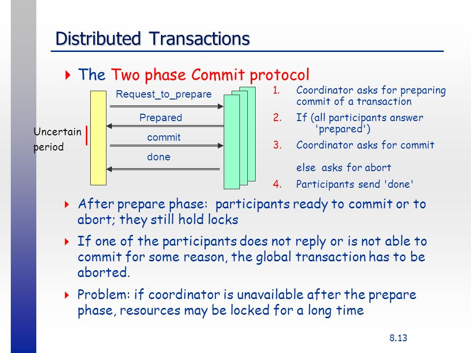 8.13 Distributed Transactions The Two phase Commit protocol After prepare phase: participants ready to commit or to abort; they still hold locks If on