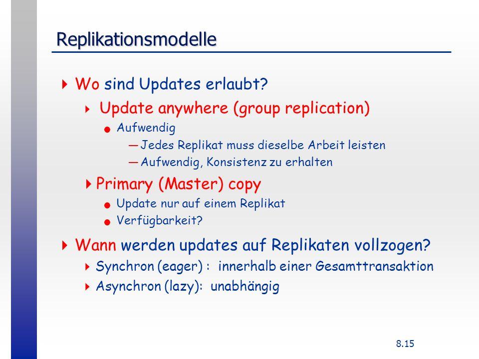 8.15 Replikationsmodelle Wo sind Updates erlaubt? Update anywhere (group replication) Aufwendig Jedes Replikat muss dieselbe Arbeit leisten Aufwendig,