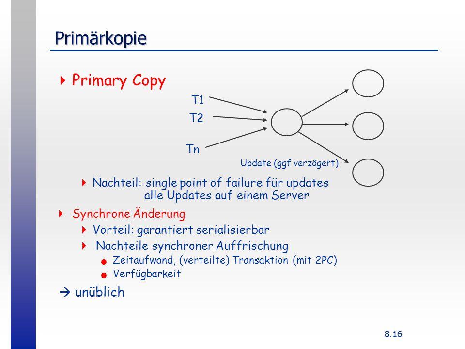 8.16 Primärkopie Primary Copy Nachteil: single point of failure für updates alle Updates auf einem Server Synchrone Änderung Vorteil: garantiert serialisierbar Nachteile synchroner Auffrischung Zeitaufwand, (verteilte) Transaktion (mit 2PC) Verfügbarkeit unüblich T1 T2 Tn Update (ggf verzögert)