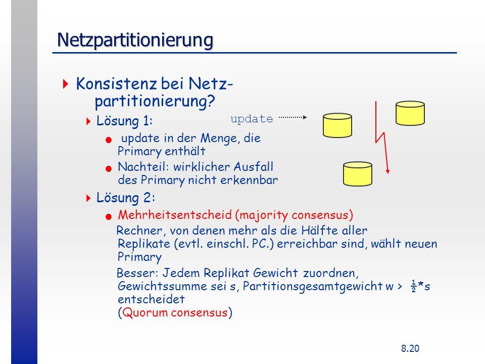 8.20 Netzpartitionierung Konsistenz bei Netz- partitionierung? Lösung 1: update in der Menge, die Primary enthält Nachteil: wirklicher Ausfall des Pri
