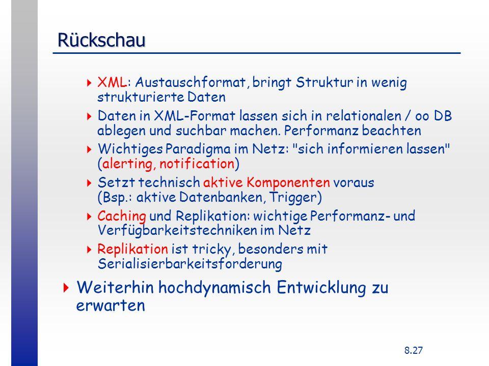 8.27 Rückschau XML: Austauschformat, bringt Struktur in wenig strukturierte Daten Daten in XML-Format lassen sich in relationalen / oo DB ablegen und suchbar machen.