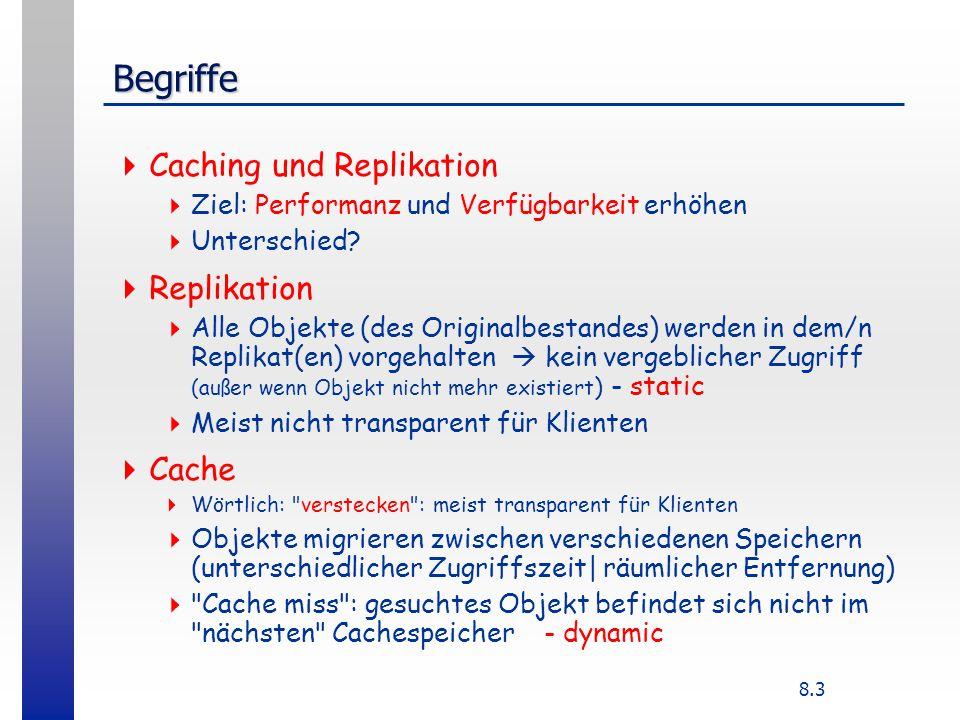 8.3 Begriffe Caching und Replikation Ziel: Performanz und Verfügbarkeit erhöhen Unterschied? Replikation Alle Objekte (des Originalbestandes) werden i