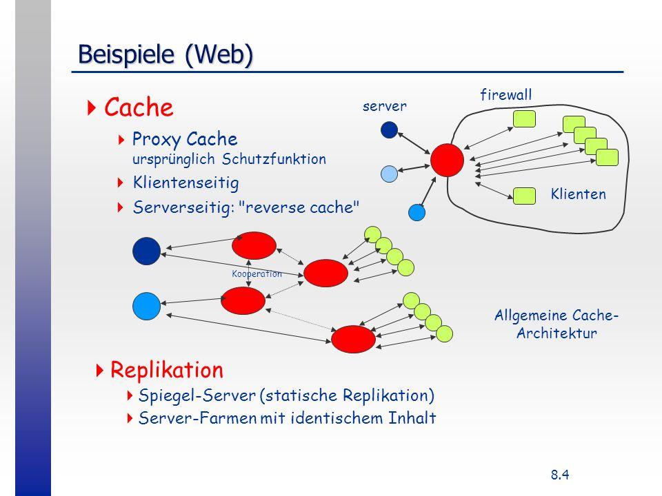 8.4 Beispiele (Web) Cache Proxy Cache ursprünglich Schutzfunktion Klientenseitig Serverseitig: reverse cache firewall server Klienten Kooperation Allgemeine Cache- Architektur Replikation Spiegel-Server (statische Replikation) Server-Farmen mit identischem Inhalt