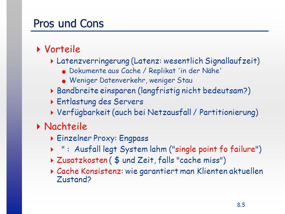 8.5 Pros und Cons Vorteile Latenzverringerung (Latenz: wesentlich Signallaufzeit) Dokumente aus Cache / Replikat in der Nähe Weniger Datenverkehr, weniger Stau Bandbreite einsparen (langfristig nicht bedeutsam?) Entlastung des Servers Verfügbarkeit (auch bei Netzausfall / Partitionierung) Nachteile Einzelner Proxy: Engpass : Ausfall legt System lahm ( single point fo failure ) Zusatzkosten ( $ und Zeit, falls cache miss ) Cache Konsistenz: wie garantiert man Klienten aktuellen Zustand?