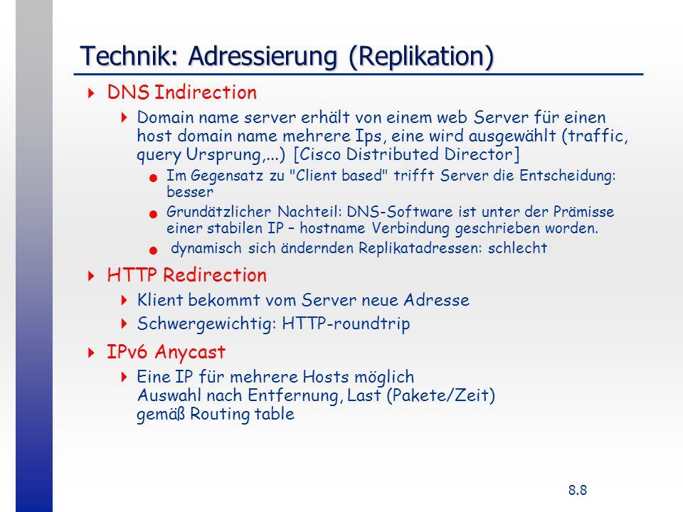 8.8 Technik: Adressierung (Replikation) DNS Indirection Domain name server erhält von einem web Server für einen host domain name mehrere Ips, eine wird ausgewählt (traffic, query Ursprung,...) [Cisco Distributed Director] Im Gegensatz zu Client based trifft Server die Entscheidung: besser Grundätzlicher Nachteil: DNS-Software ist unter der Prämisse einer stabilen IP – hostname Verbindung geschrieben worden.