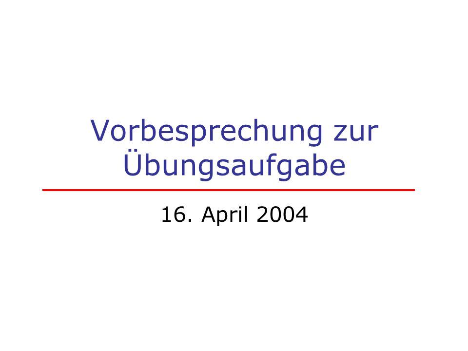 Vorbesprechung zur Übungsaufgabe 16. April 2004