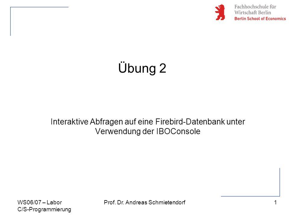 1 Prof. Dr. Andreas SchmietendorfWS06/07 – Labor C/S-Programmierung Übung 2 Interaktive Abfragen auf eine Firebird-Datenbank unter Verwendung der IBOC