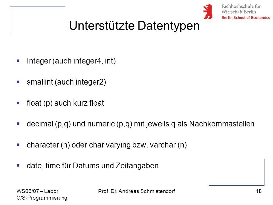 18 Prof. Dr. Andreas SchmietendorfWS06/07 – Labor C/S-Programmierung Unterstützte Datentypen Integer (auch integer4, int) smallint (auch integer2) flo