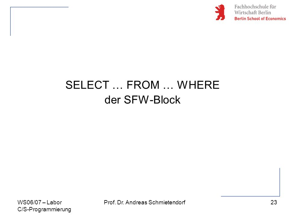 23 Prof. Dr. Andreas SchmietendorfWS06/07 – Labor C/S-Programmierung SELECT … FROM … WHERE der SFW-Block