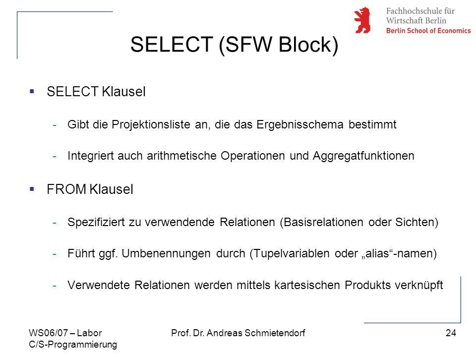 24 Prof. Dr. Andreas SchmietendorfWS06/07 – Labor C/S-Programmierung SELECT (SFW Block) SELECT Klausel -Gibt die Projektionsliste an, die das Ergebnis