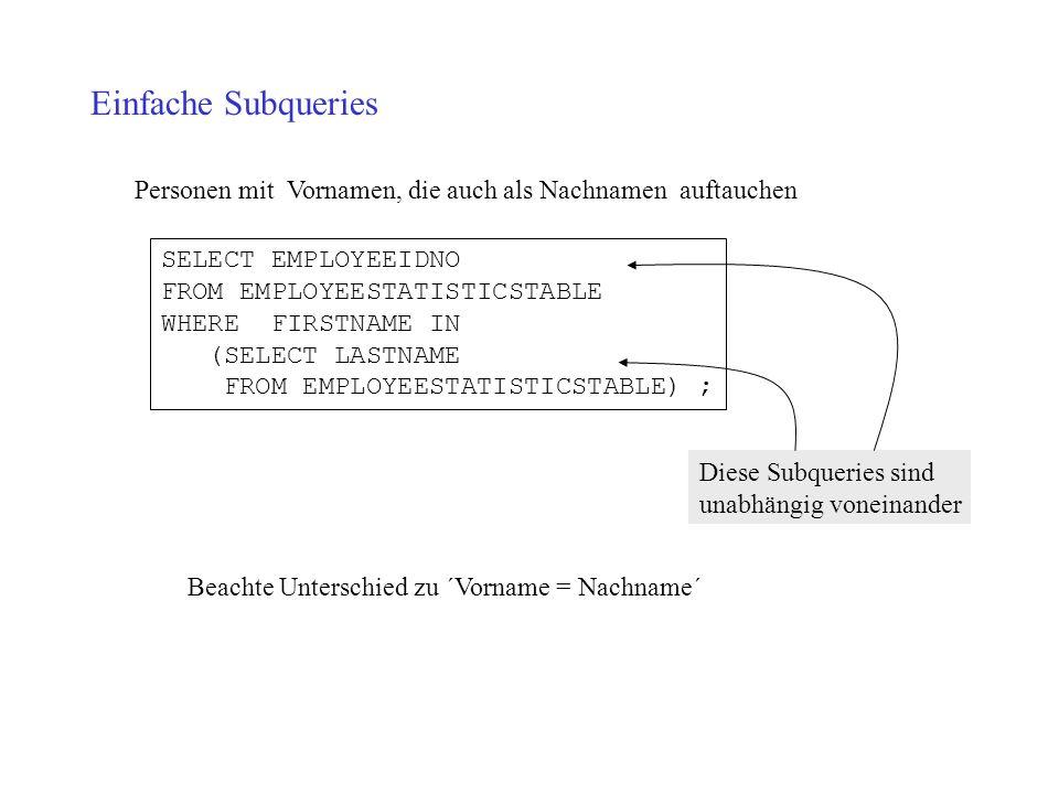 Einfache Subqueries Personen mit Vornamen, die auch als Nachnamen auftauchen SELECT EMPLOYEEIDNO FROM EMPLOYEESTATISTICSTABLE WHERE FIRSTNAME IN (SELE