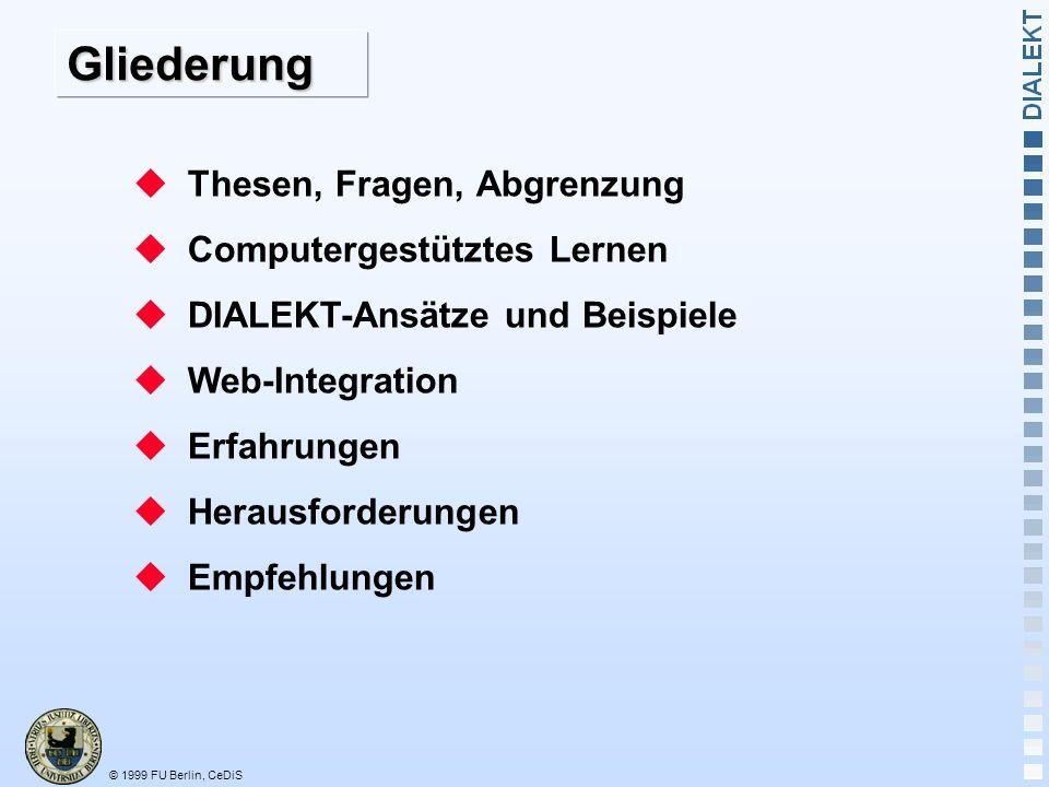 © 1999 FU Berlin, CeDiS Gliederung Thesen, Fragen, Abgrenzung Computergestütztes Lernen DIALEKT-Ansätze und Beispiele Web-Integration Erfahrungen Herausforderungen Empfehlungen