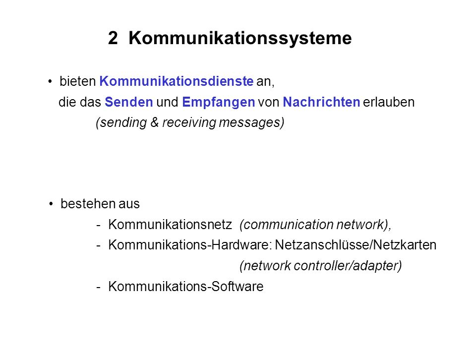 2 Kommunikationssysteme bieten Kommunikationsdienste an, die das Senden und Empfangen von Nachrichten erlauben (sending & receiving messages) bestehen aus - Kommunikationsnetz(communication network), - Kommunikations-Hardware: Netzanschlüsse/Netzkarten (network controller/adapter) - Kommunikations-Software