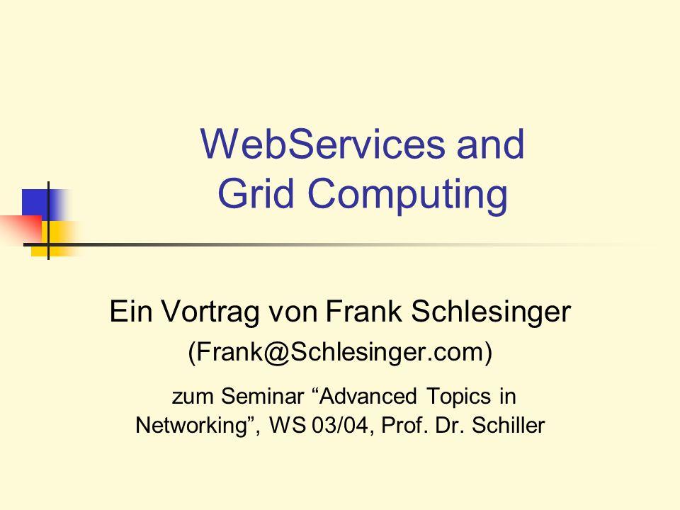 WebServices and Grid Computing Ein Vortrag von Frank Schlesinger (Frank@Schlesinger.com) zum Seminar Advanced Topics in Networking, WS 03/04, Prof. Dr