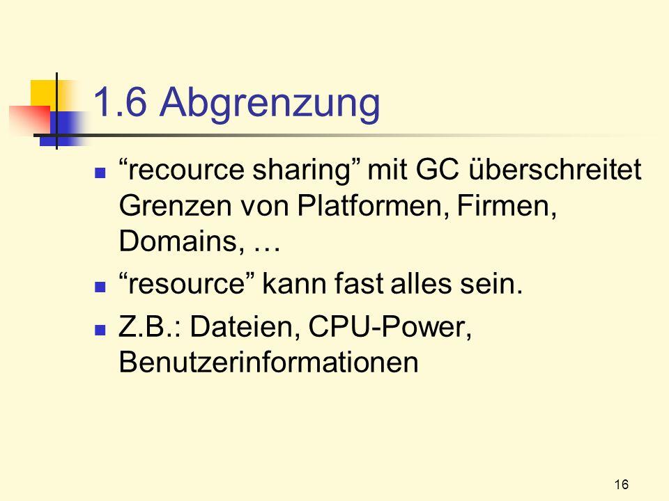 16 1.6 Abgrenzung recource sharing mit GC überschreitet Grenzen von Platformen, Firmen, Domains, … resource kann fast alles sein. Z.B.: Dateien, CPU-P