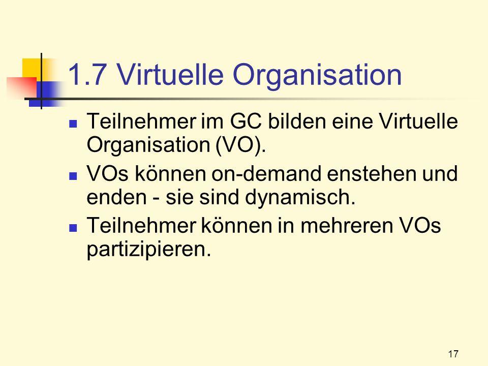 17 1.7 Virtuelle Organisation Teilnehmer im GC bilden eine Virtuelle Organisation (VO). VOs können on-demand enstehen und enden - sie sind dynamisch.