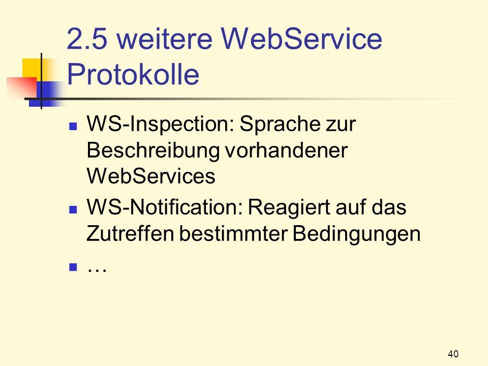 40 2.5 weitere WebService Protokolle WS-Inspection: Sprache zur Beschreibung vorhandener WebServices WS-Notification: Reagiert auf das Zutreffen besti