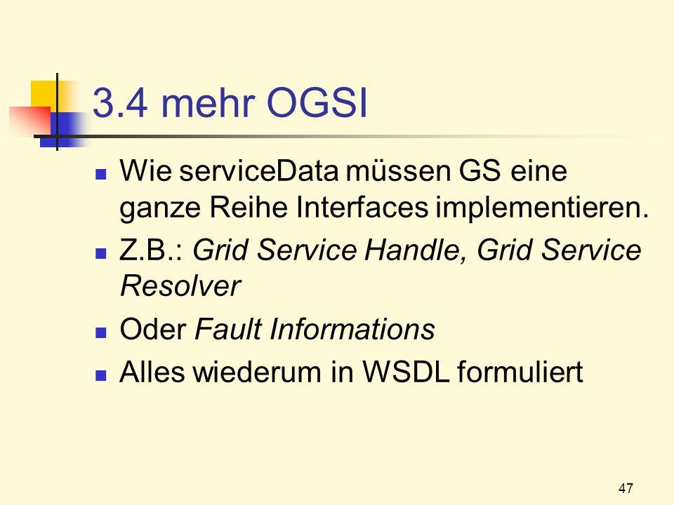 47 3.4 mehr OGSI Wie serviceData müssen GS eine ganze Reihe Interfaces implementieren. Z.B.: Grid Service Handle, Grid Service Resolver Oder Fault Inf