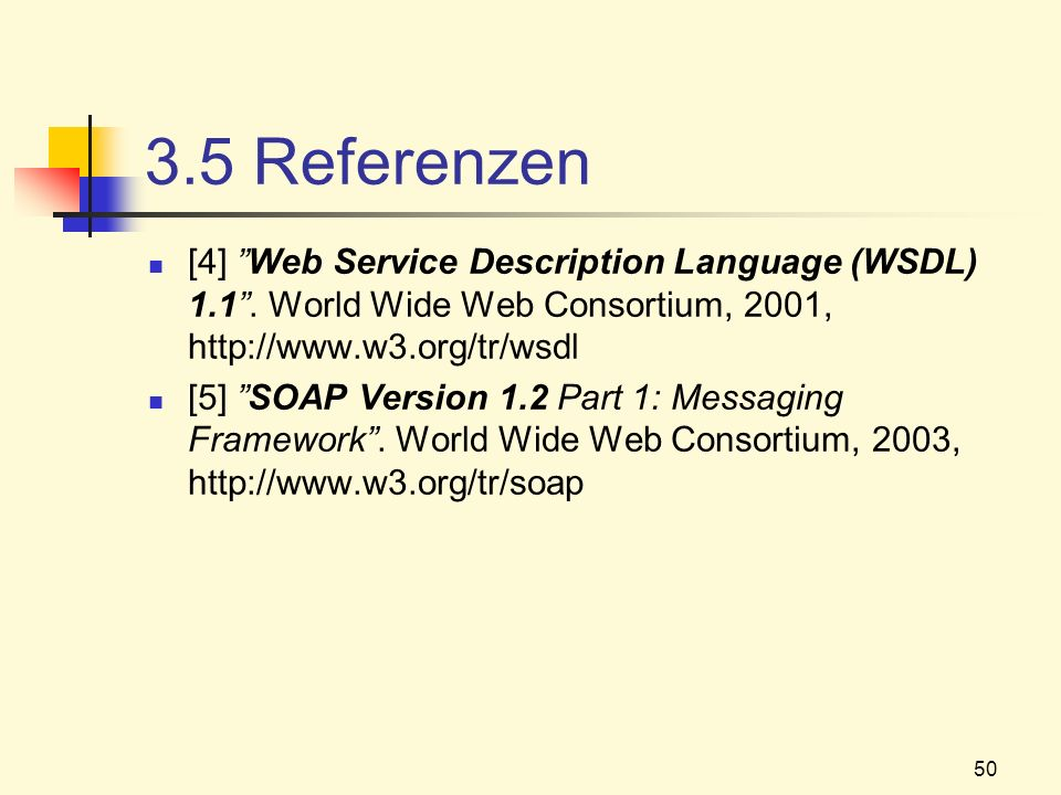 50 3.5 Referenzen [4] Web Service Description Language (WSDL) 1.1. World Wide Web Consortium, 2001, http://www.w3.org/tr/wsdl [5] SOAP Version 1.2 Par