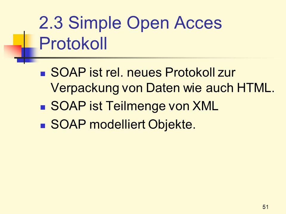 51 2.3 Simple Open Acces Protokoll SOAP ist rel. neues Protokoll zur Verpackung von Daten wie auch HTML. SOAP ist Teilmenge von XML SOAP modelliert Ob