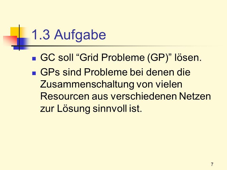 7 1.3 Aufgabe GC soll Grid Probleme (GP) lösen. GPs sind Probleme bei denen die Zusammenschaltung von vielen Resourcen aus verschiedenen Netzen zur Lö