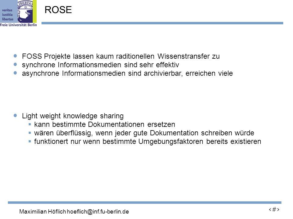 Lutz Prechelt, prechelt@inf.fu-berlin.de 26 FOSS Projekte lassen kaum raditionellen Wissenstransfer zu synchrone Informationsmedien sind sehr effektiv asynchrone Informationsmedien sind archivierbar, erreichen viele Light weight knowledge sharing kann bestimmte Dokumentationen ersetzen wären überflüssig, wenn jeder gute Dokumentation schreiben würde funktionert nur wenn bestimmte Umgebungsfaktoren bereits existieren ROSE Maximilian Höflich hoeflich@inf.fu-berlin.de