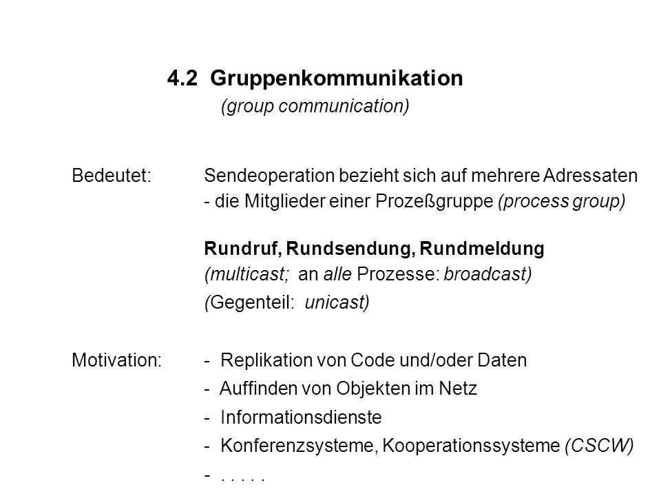 4.2 Gruppenkommunikation (group communication) Bedeutet:Sendeoperation bezieht sich auf mehrere Adressaten - die Mitglieder einer Prozeßgruppe (proces