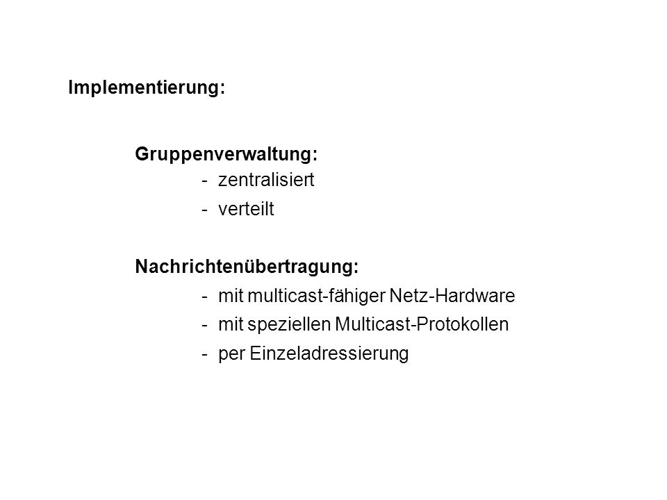 Implementierung: Gruppenverwaltung: - zentralisiert - verteilt Nachrichtenübertragung: - mit multicast-fähiger Netz-Hardware - mit speziellen Multicas