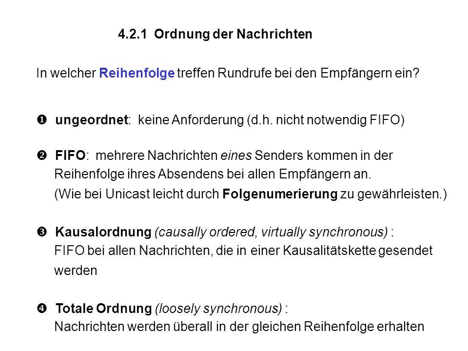 4.2.1 Ordnung der Nachrichten In welcher Reihenfolge treffen Rundrufe bei den Empfängern ein? ungeordnet: keine Anforderung (d.h. nicht notwendig FIFO