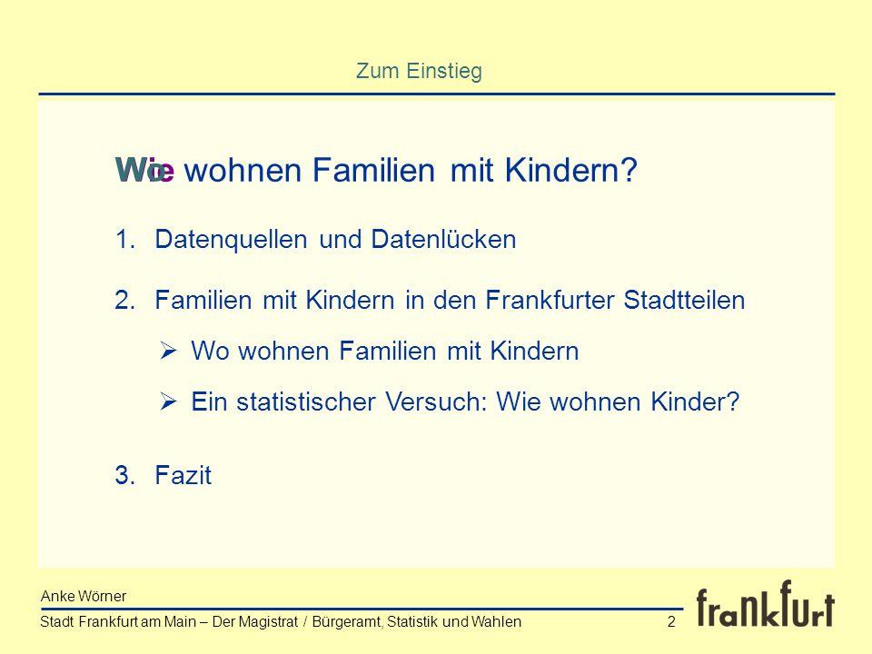 Stadt Frankfurt am Main – Der Magistrat / Bürgeramt, Statistik und Wahlen Anke Wörner 2 Zum Einstieg wohnen Familien mit Kindern?Wie Wo 1.Datenquellen