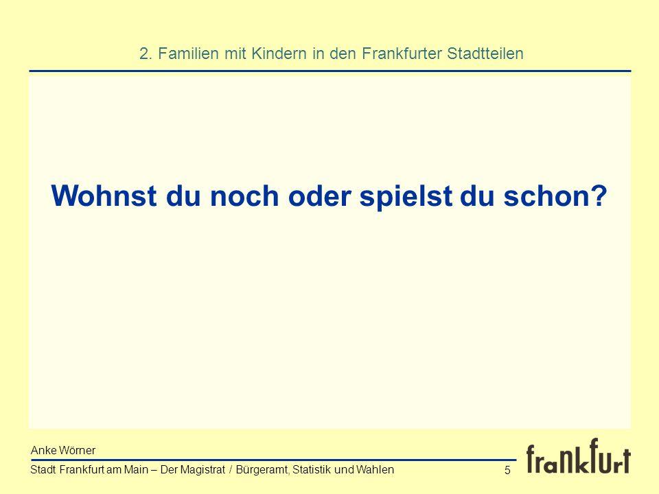 Stadt Frankfurt am Main – Der Magistrat / Bürgeramt, Statistik und Wahlen Anke Wörner 5 Wohnst du noch oder spielst du schon? 2. Familien mit Kindern