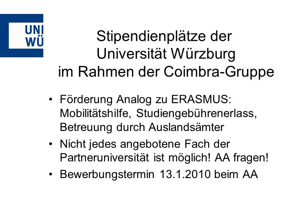 Stipendienplätze der Universität Würzburg im Rahmen der Coimbra-Gruppe Förderung Analog zu ERASMUS: Mobilitätshilfe, Studiengebührenerlass, Betreuung durch Auslandsämter Nicht jedes angebotene Fach der Partneruniversität ist möglich.