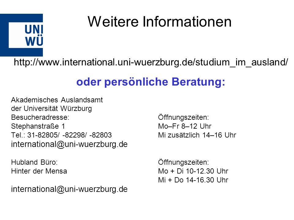 http://www.international.uni-wuerzburg.de/studium_im_ausland/ oder persönliche Beratung: Akademisches Auslandsamt der Universität Würzburg Besucheradresse: Öffnungszeiten: Stephanstraße 1Mo–Fr 8–12 Uhr Tel.: 31-82805/ -82298/ -82803 Mi zusätzlich 14–16 Uhr international@uni-wuerzburg.de Hubland Büro:Öffnungszeiten: Hinter der MensaMo + Di 10-12.30 Uhr Mi + Do 14-16.30 Uhr international@uni-wuerzburg.de Weitere Informationen