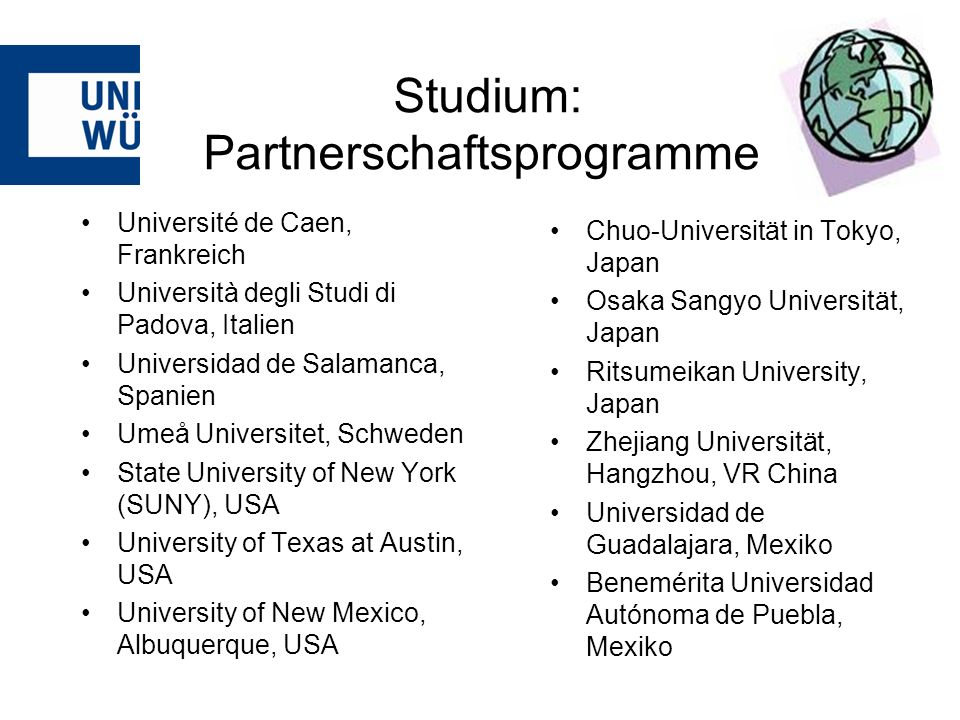 Studium: Partnerschaftsprogramme Université de Caen, Frankreich Università degli Studi di Padova, Italien Universidad de Salamanca, Spanien Umeå Universitet, Schweden State University of New York (SUNY), USA University of Texas at Austin, USA University of New Mexico, Albuquerque, USA Chuo-Universität in Tokyo, Japan Osaka Sangyo Universität, Japan Ritsumeikan University, Japan Zhejiang Universität, Hangzhou, VR China Universidad de Guadalajara, Mexiko Benemérita Universidad Autónoma de Puebla, Mexiko