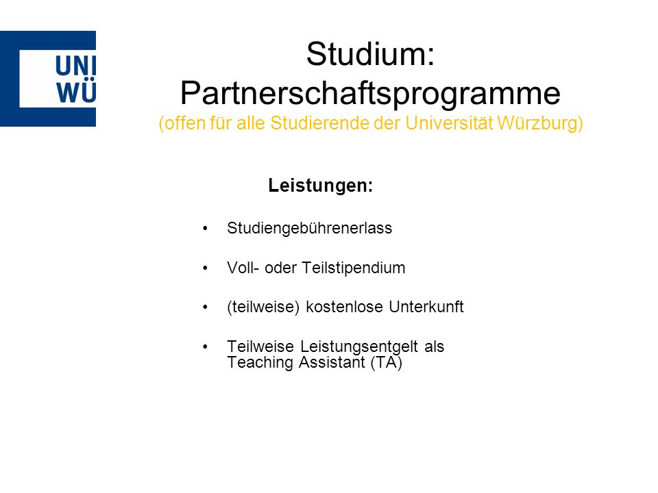 Studium: Partnerschaftsprogramme (offen für alle Studierende der Universität Würzburg) Leistungen: Studiengebührenerlass Voll- oder Teilstipendium (teilweise) kostenlose Unterkunft Teilweise Leistungsentgelt als Teaching Assistant (TA)
