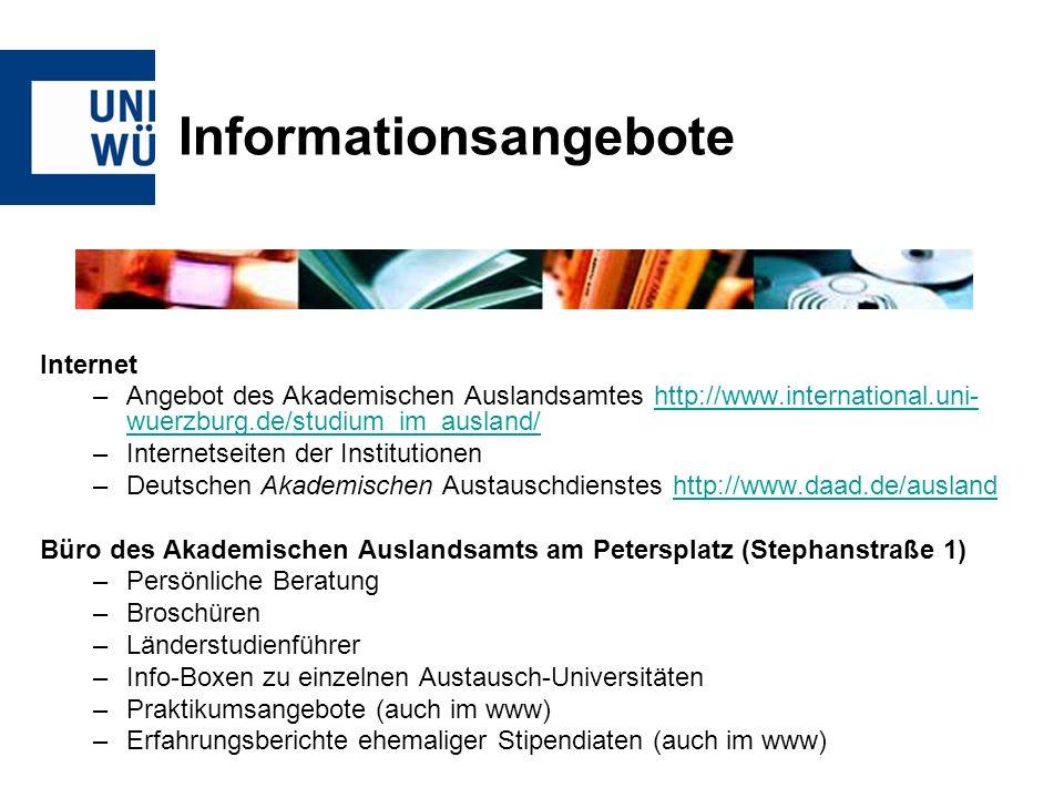 Informationsangebote Internet –Angebot des Akademischen Auslandsamtes http://www.international.uni- wuerzburg.de/studium_im_ausland/http://www.international.uni- wuerzburg.de/studium_im_ausland/ –Internetseiten der Institutionen –Deutschen Akademischen Austauschdienstes http://www.daad.de/auslandhttp://www.daad.de/ausland Büro des Akademischen Auslandsamts am Petersplatz (Stephanstraße 1) –Persönliche Beratung –Broschüren –Länderstudienführer –Info-Boxen zu einzelnen Austausch-Universitäten –Praktikumsangebote (auch im www) –Erfahrungsberichte ehemaliger Stipendiaten (auch im www)
